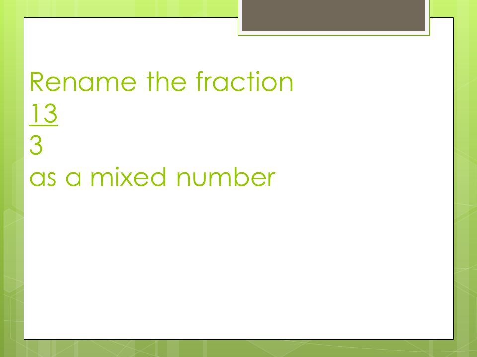 Rename the fraction 13 3 as a mixed number