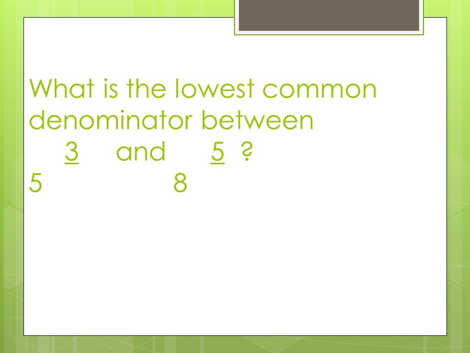 What is the lowest common denominator between 3 and 5 5 8