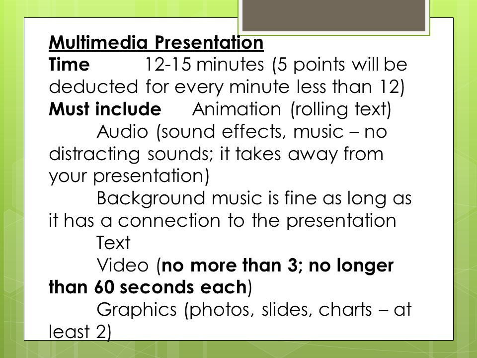 Multimedia Presentation Time 12-15 minutes (5 points will be deducted for every minute less than 12) Must include Animation (rolling text) Audio (sound effects, music – no distracting sounds; it takes away from your presentation) Background music is fine as long as it has a connection to the presentation Text Video ( no more than 3; no longer than 60 seconds each ) Graphics (photos, slides, charts – at least 2)