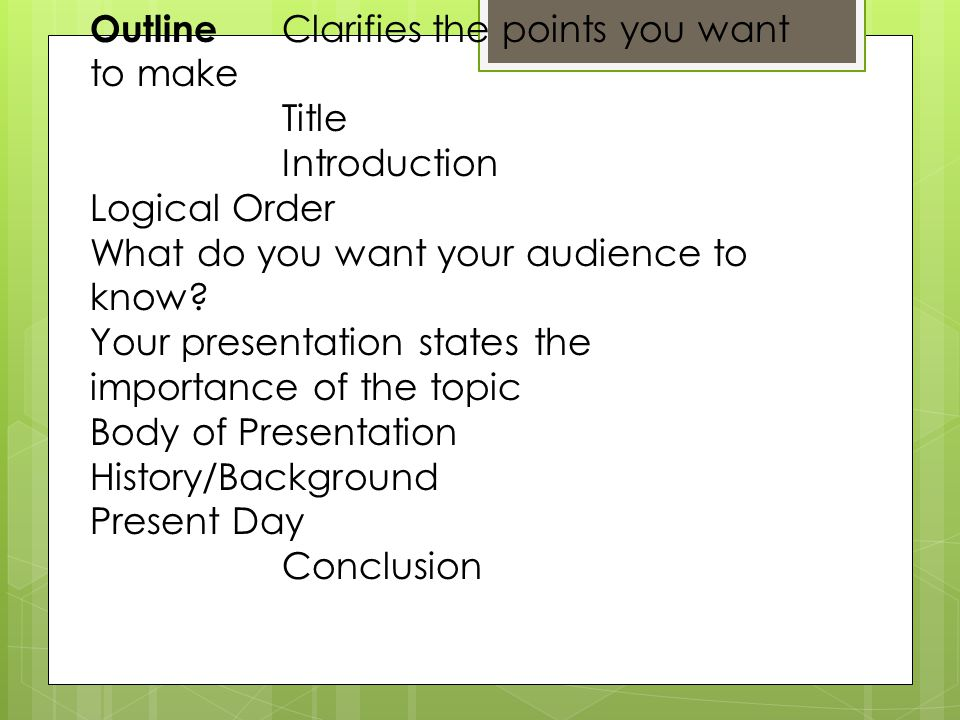 Outline Clarifies the points you want to make Title Introduction Logical Order What do you want your audience to know.