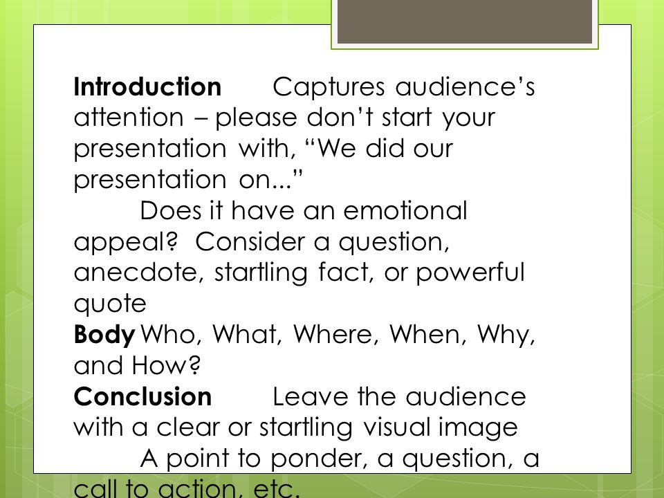 Introduction Captures audience's attention – please don't start your presentation with, We did our presentation on... Does it have an emotional appeal.