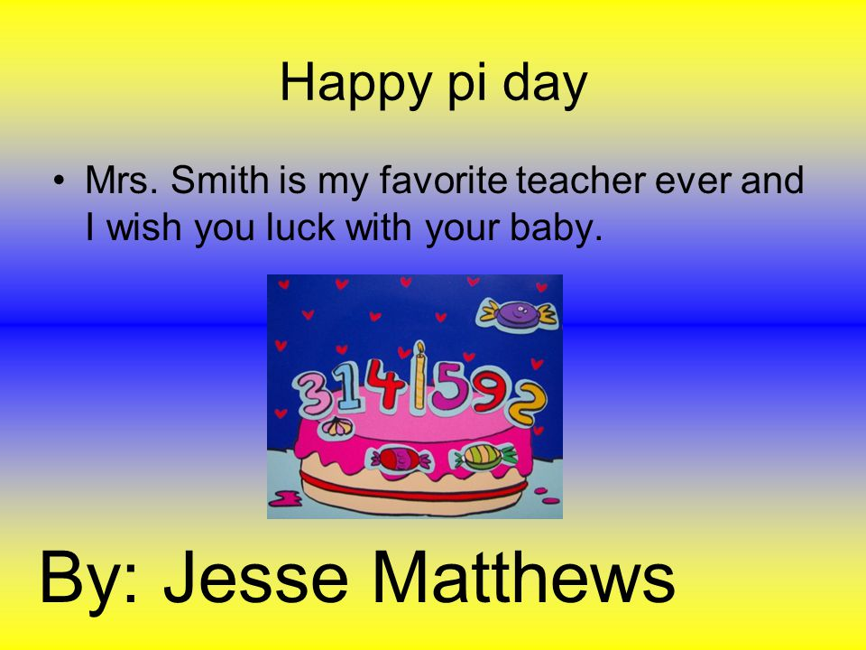 Happy pi day Mrs. Smith is my favorite teacher ever and I wish you luck with your baby.