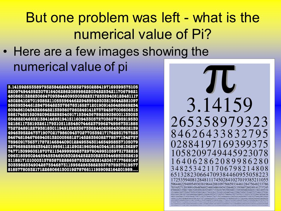 Here are a few images showing the numerical value of pi But one problem was left - what is the numerical value of Pi