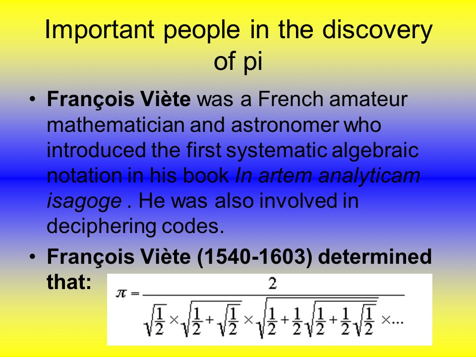 Important people in the discovery of pi François Viète was a French amateur mathematician and astronomer who introduced the first systematic algebraic notation in his book In artem analyticam isagoge.