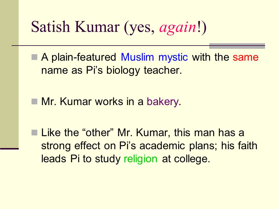 Satish Kumar (yes, again!) A plain-featured Muslim mystic with the same name as Pi's biology teacher.