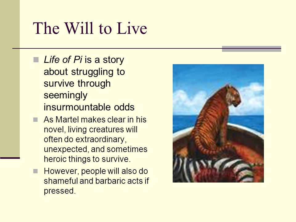 The Will to Live Life of Pi is a story about struggling to survive through seemingly insurmountable odds As Martel makes clear in his novel, living creatures will often do extraordinary, unexpected, and sometimes heroic things to survive.