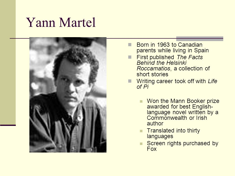 Yann Martel Born in 1963 to Canadian parents while living in Spain First published The Facts Behind the Helsinki Roccamatios, a collection of short stories Writing career took off with Life of Pi Won the Mann Booker prize awarded for best English- language novel written by a Commonwealth or Irish author Translated into thirty languages Screen rights purchased by Fox