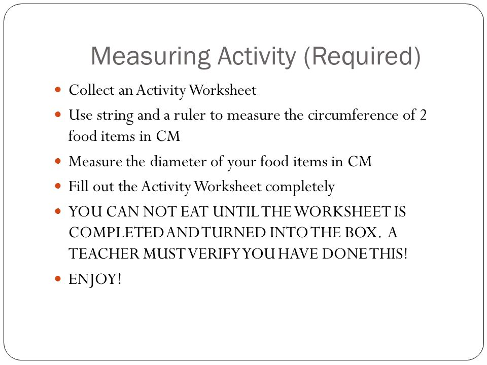 Measuring Activity (Required) Collect an Activity Worksheet Use string and a ruler to measure the circumference of 2 food items in CM Measure the diameter of your food items in CM Fill out the Activity Worksheet completely YOU CAN NOT EAT UNTIL THE WORKSHEET IS COMPLETED AND TURNED INTO THE BOX.