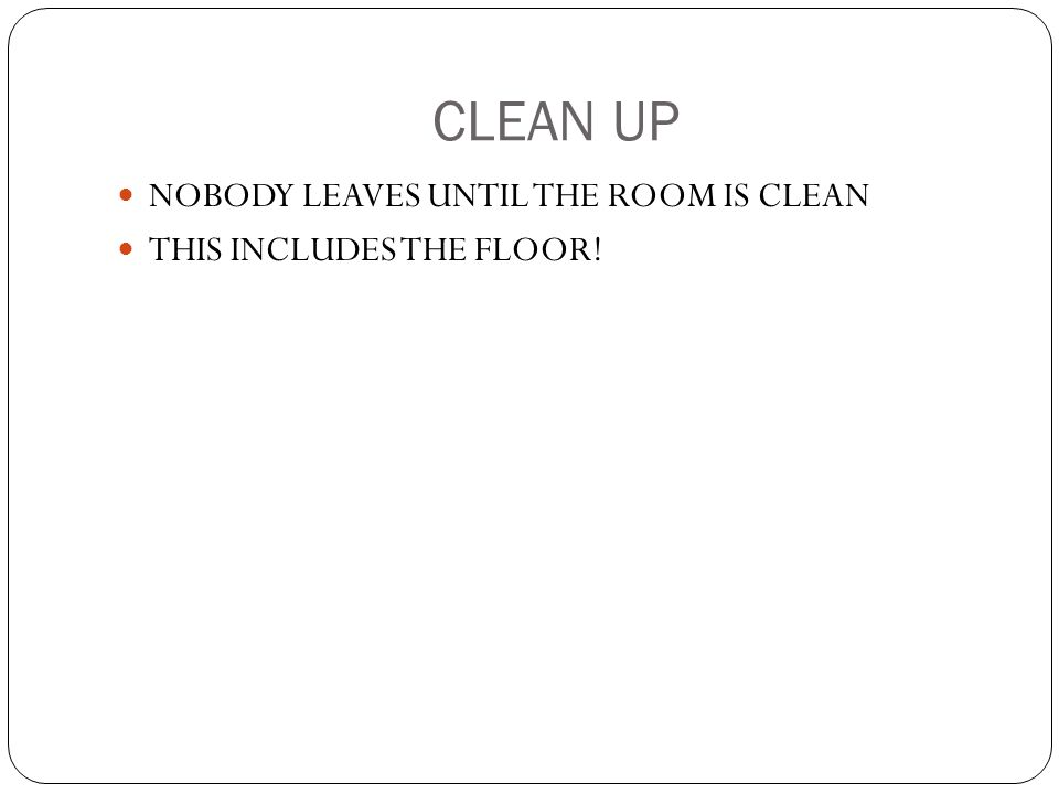 CLEAN UP NOBODY LEAVES UNTIL THE ROOM IS CLEAN THIS INCLUDES THE FLOOR!