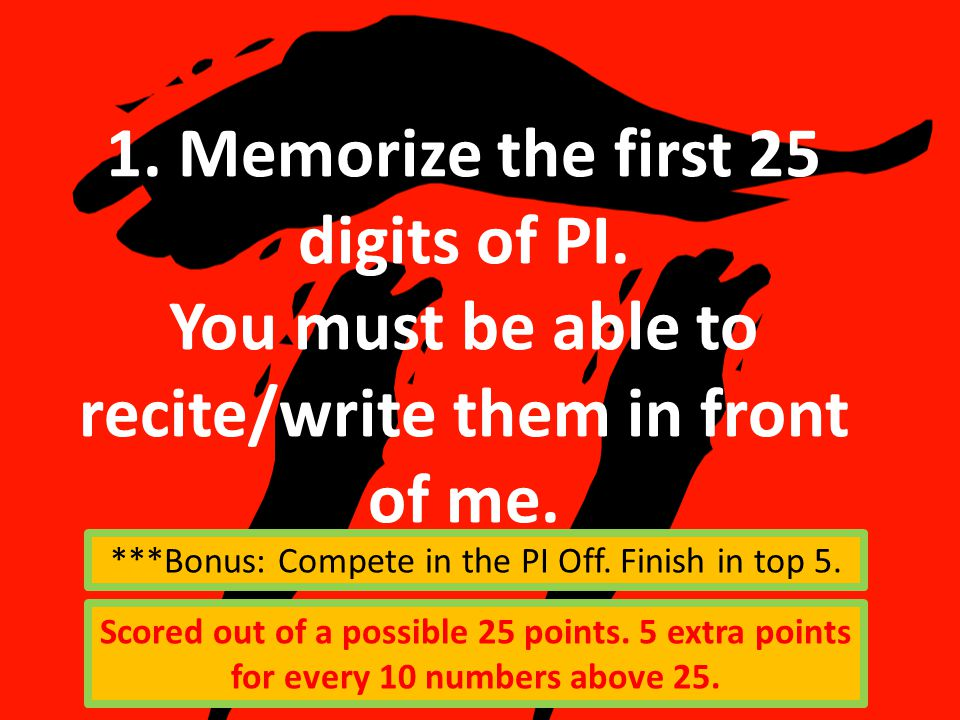 1. Memorize the first 25 digits of PI. You must be able to recite/write them in front of me.