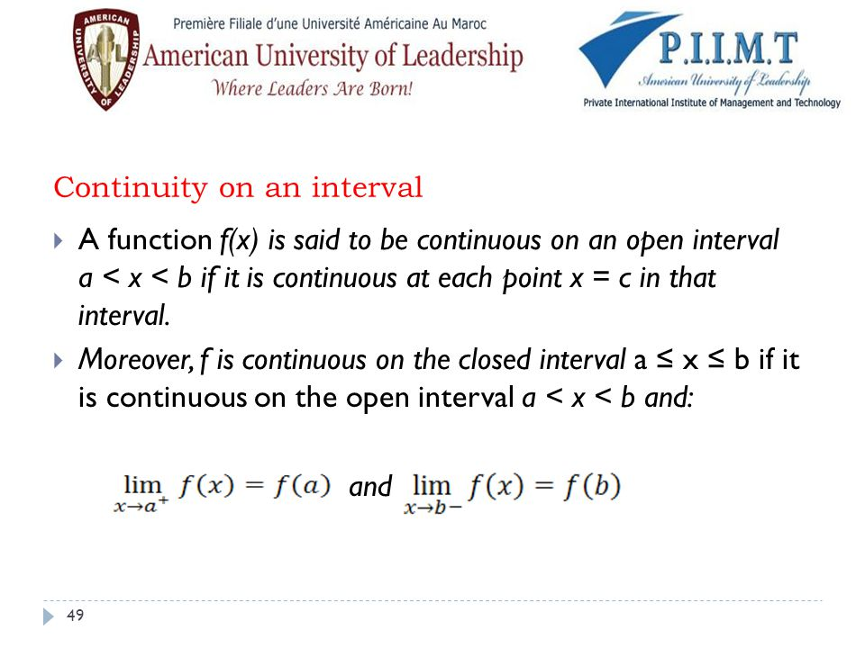 Continuity on an interval  A function f(x) is said to be continuous on an open interval a < x < b if it is continuous at each point x = c in that int