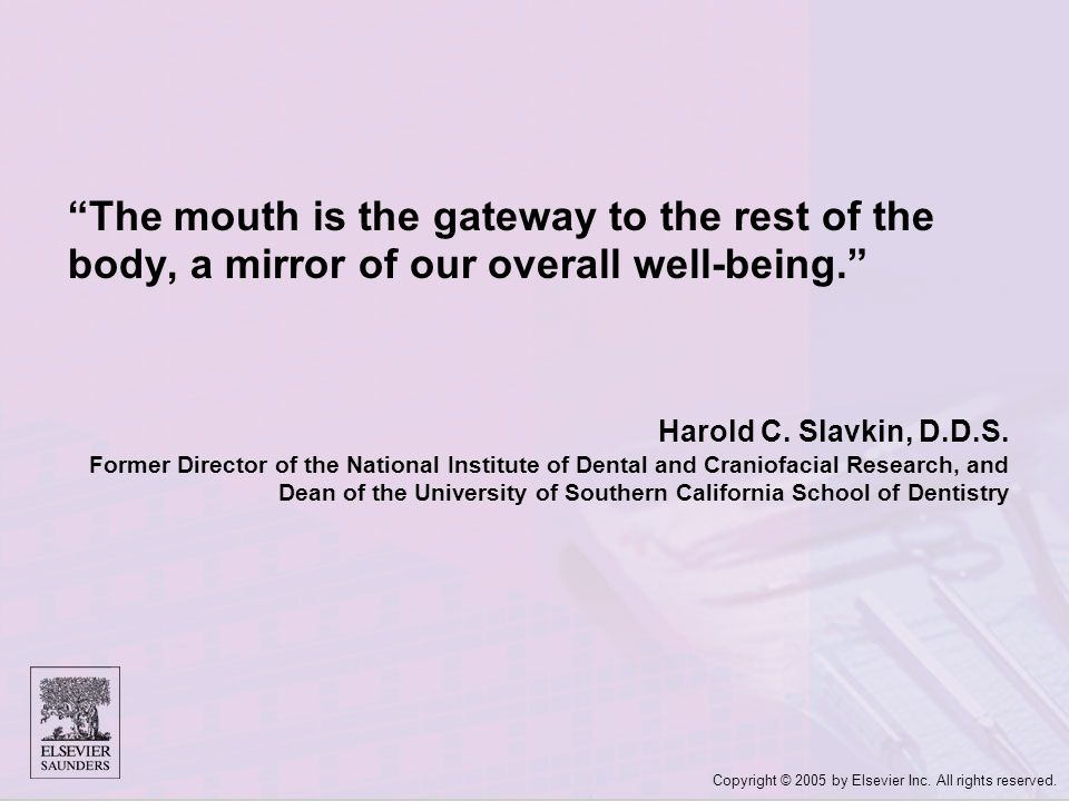 "Copyright © 2005 by Elsevier Inc. All rights reserved. ""The mouth is the gateway to the rest of the body, a mirror of our overall well-being."" Harold"