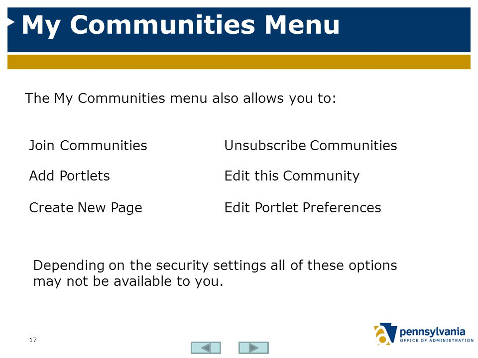 My Communities Menu 17 Join CommunitiesUnsubscribe Communities Add PortletsEdit this Community Create New PageEdit Portlet Preferences The My Communities menu also allows you to: Depending on the security settings all of these options may not be available to you.