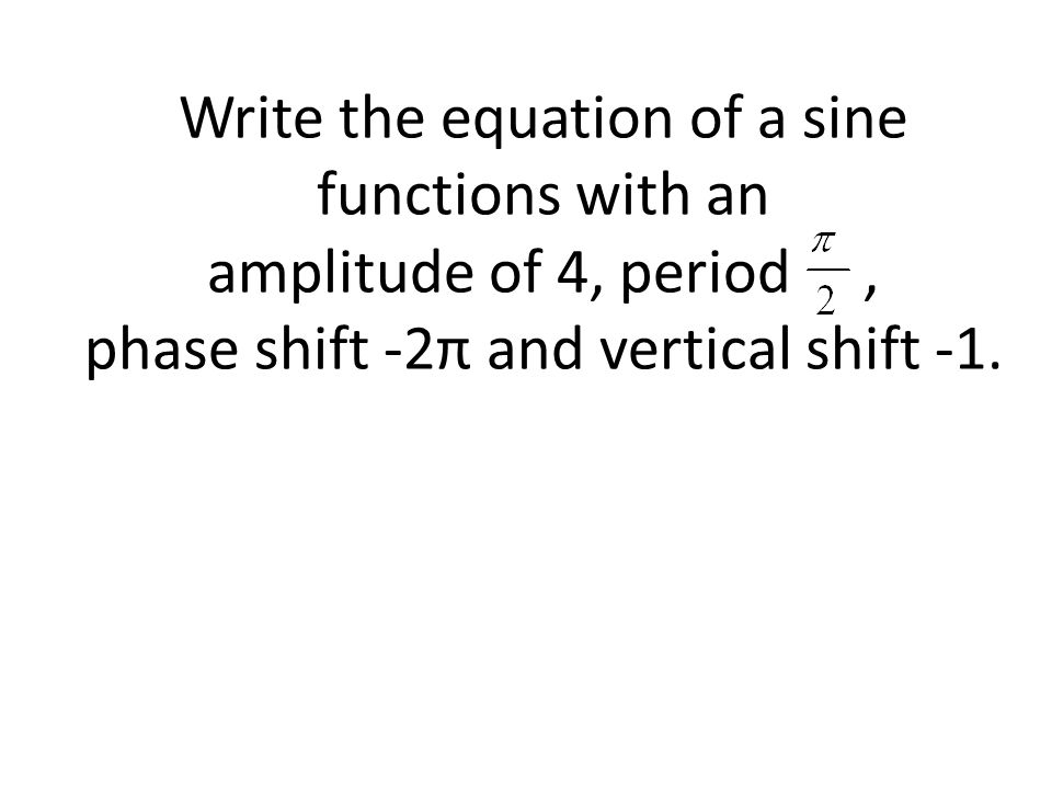 Write the equation of a sine functions with an amplitude of 4, period, phase shift -2π and vertical shift -1.