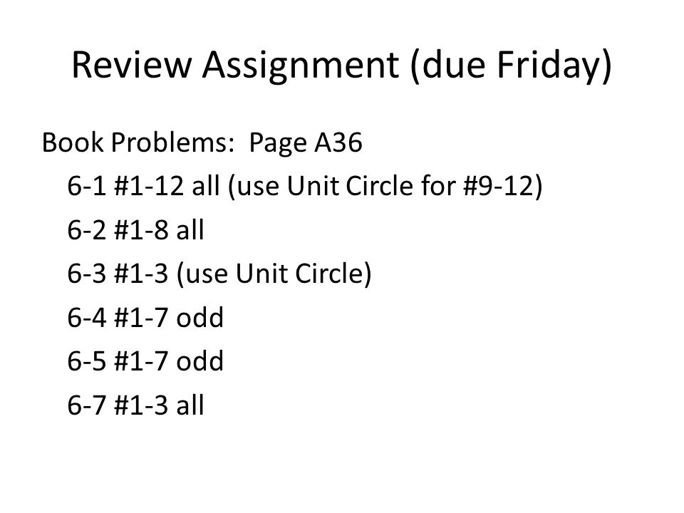 Review Assignment (due Friday) Book Problems: Page A #1-12 all (use Unit Circle for #9-12) 6-2 #1-8 all 6-3 #1-3 (use Unit Circle) 6-4 #1-7 odd 6-5 #1-7 odd 6-7 #1-3 all