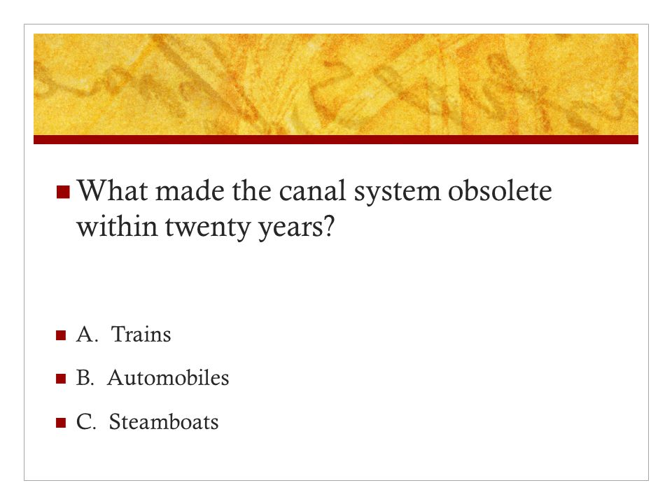 What made the canal system obsolete within twenty years A. Trains B. Automobiles C. Steamboats