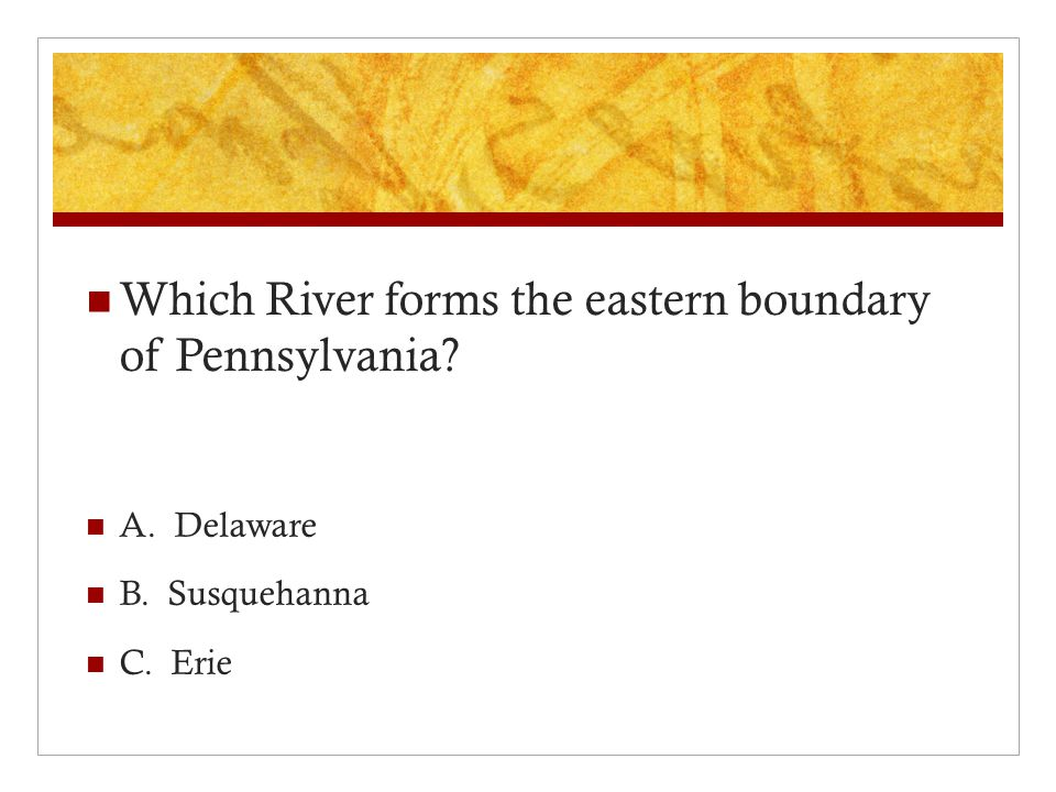 Which River forms the eastern boundary of Pennsylvania A. Delaware B. Susquehanna C. Erie