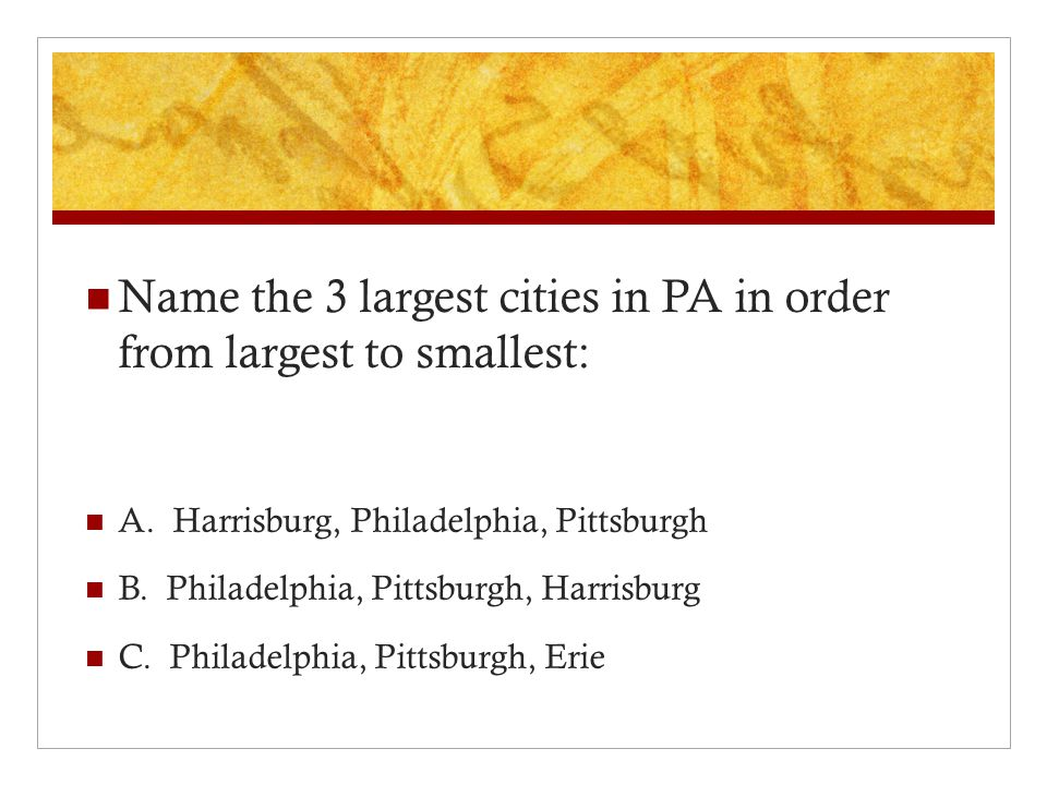 Name the 3 largest cities in PA in order from largest to smallest: A.