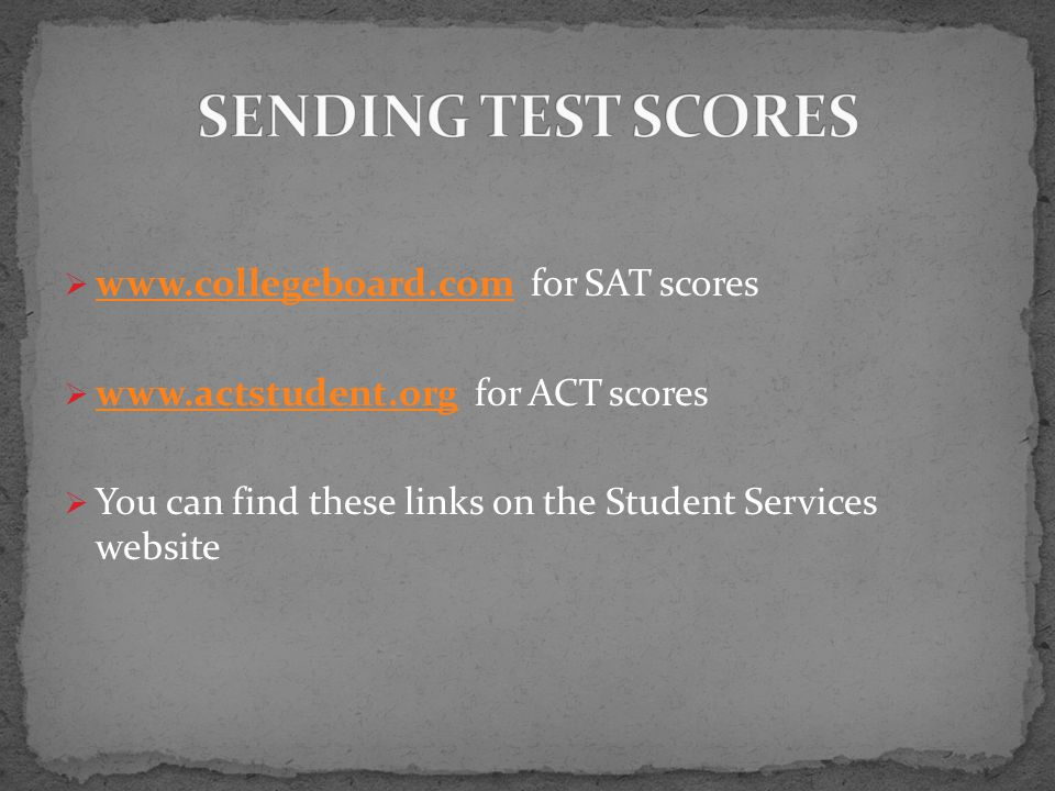    for SAT scores      for ACT scores    You can find these links on the Student Services website