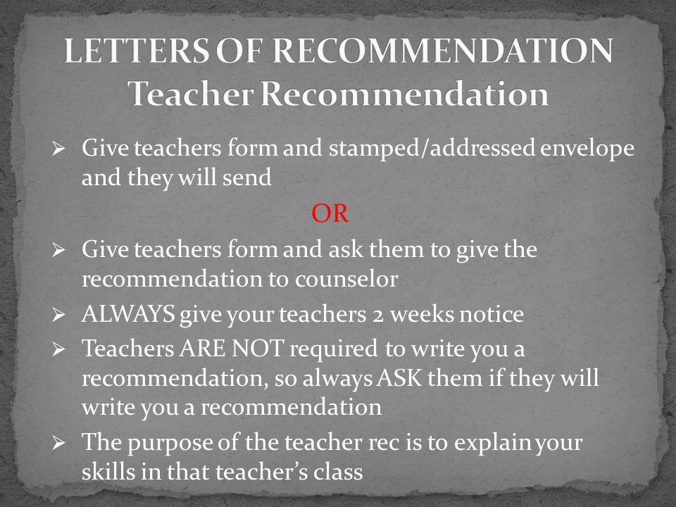  Give teachers form and stamped/addressed envelope and they will send OR  Give teachers form and ask them to give the recommendation to counselor  ALWAYS give your teachers 2 weeks notice  Teachers ARE NOT required to write you a recommendation, so always ASK them if they will write you a recommendation  The purpose of the teacher rec is to explain your skills in that teacher's class