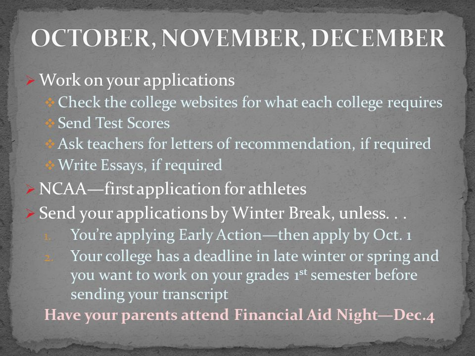  Work on your applications  Check the college websites for what each college requires  Send Test Scores  Ask teachers for letters of recommendation, if required  Write Essays, if required  NCAA—first application for athletes  Send your applications by Winter Break, unless...