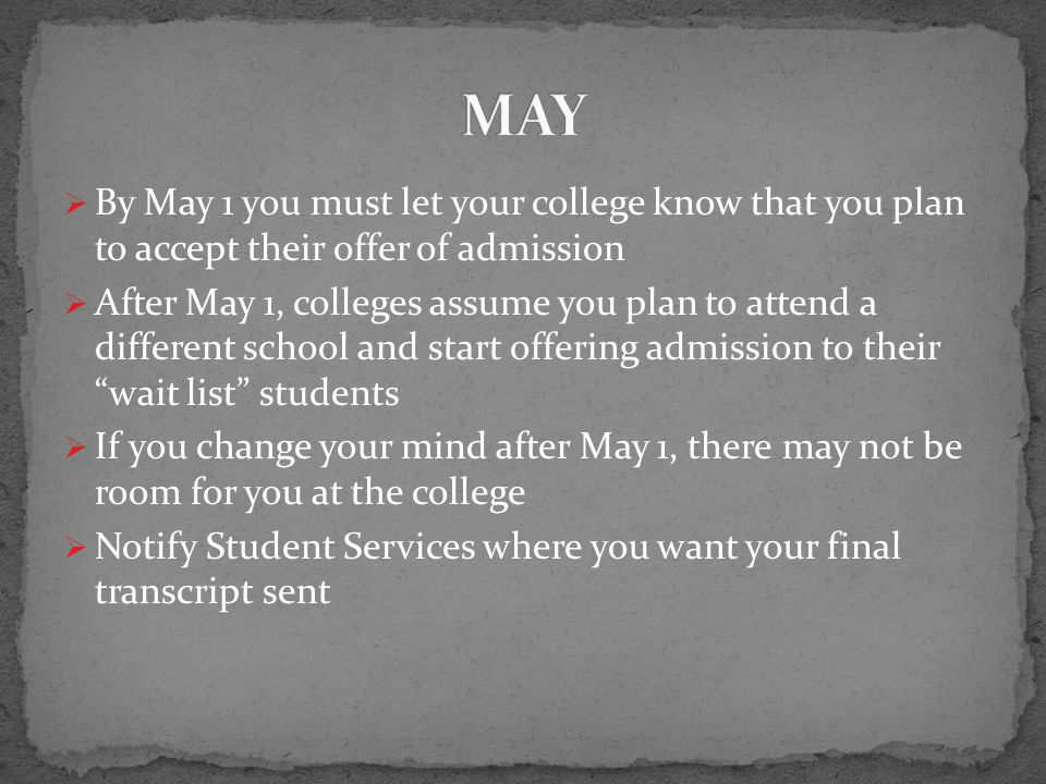  By May 1 you must let your college know that you plan to accept their offer of admission  After May 1, colleges assume you plan to attend a different school and start offering admission to their wait list students  If you change your mind after May 1, there may not be room for you at the college  Notify Student Services where you want your final transcript sent