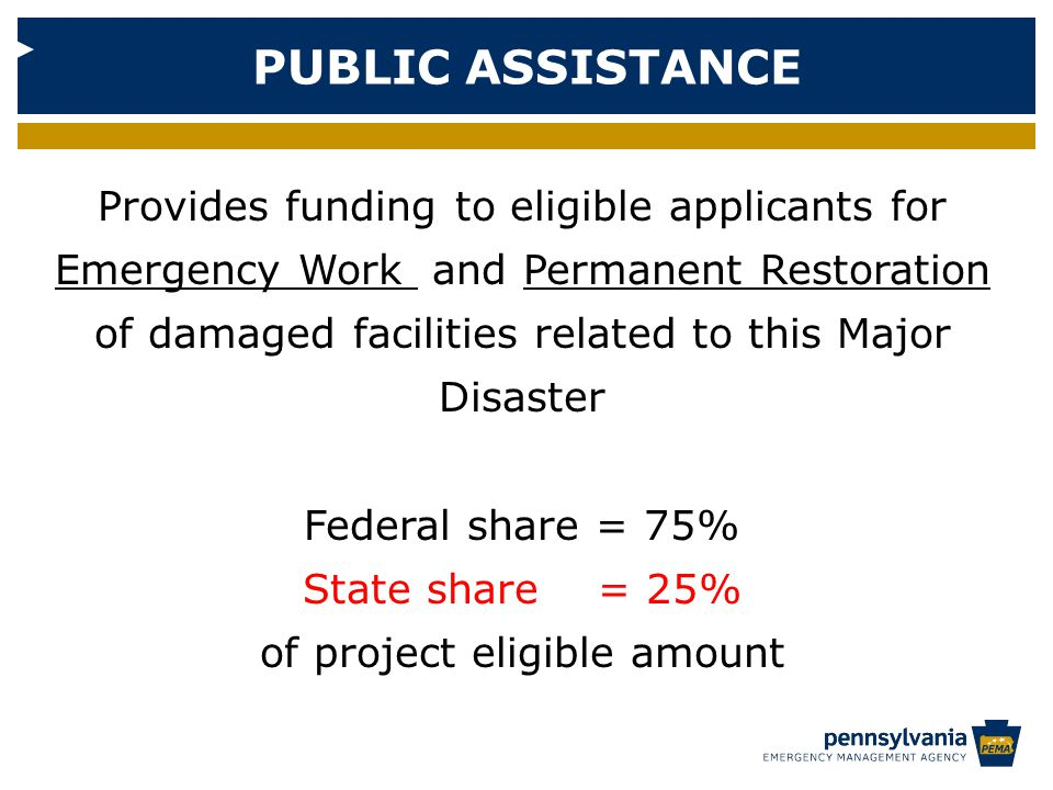 PUBLIC ASSISTANCE Provides funding to eligible applicants for Emergency Work and Permanent Restoration of damaged facilities related to this Major Disaster Federal share = 75% State share = 25% of project eligible amount