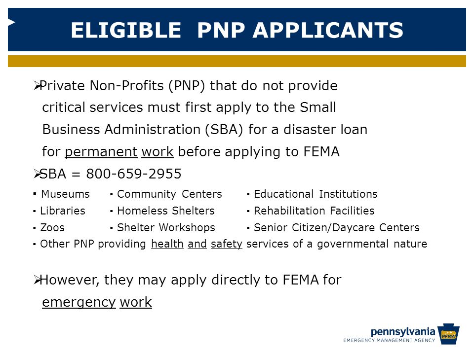 ELIGIBLE PNP APPLICANTS  Private Non-Profits (PNP) that do not provide critical services must first apply to the Small Business Administration (SBA) for a disaster loan for permanent work before applying to FEMA  SBA = ▪ Museums▪ Community Centers ▪ Educational Institutions ▪ Libraries▪ Homeless Shelters ▪ Rehabilitation Facilities ▪ Zoos▪ Shelter Workshops ▪ Senior Citizen/Daycare Centers ▪ Other PNP providing health and safety services of a governmental nature  However, they may apply directly to FEMA for emergency work