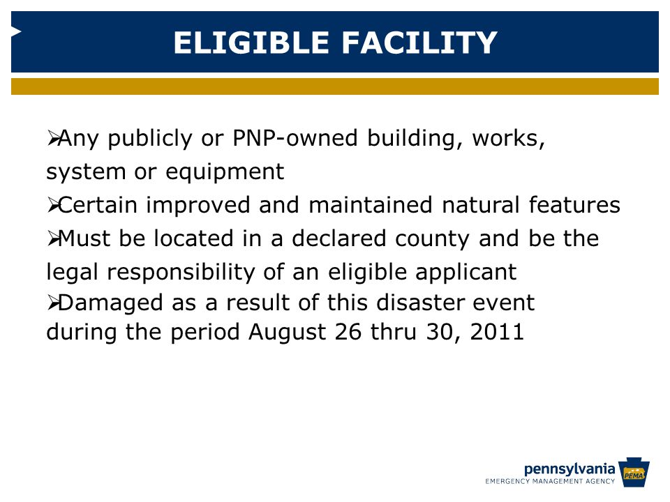 ELIGIBLE FACILITY  Any publicly or PNP-owned building, works, system or equipment  Certain improved and maintained natural features  Must be located in a declared county and be the legal responsibility of an eligible applicant  Damaged as a result of this disaster event during the period August 26 thru 30, 2011