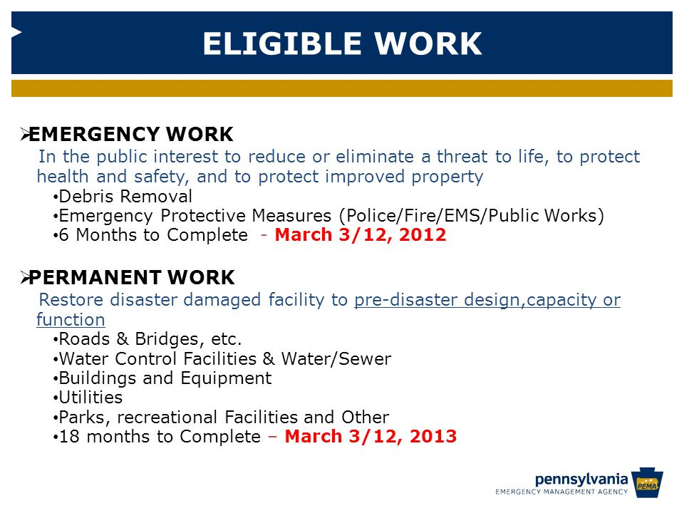 ELIGIBLE WORK  EMERGENCY WORK In the public interest to reduce or eliminate a threat to life, to protect health and safety, and to protect improved property Debris Removal Emergency Protective Measures (Police/Fire/EMS/Public Works) 6 Months to Complete - March 3/12, 2012  PERMANENT WORK Restore disaster damaged facility to pre-disaster design,capacity or function Roads & Bridges, etc.
