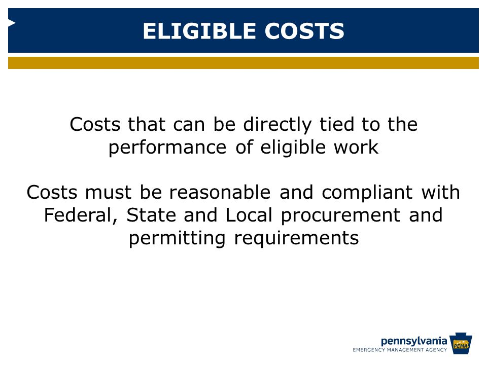ELIGIBLE COSTS Costs that can be directly tied to the performance of eligible work Costs must be reasonable and compliant with Federal, State and Local procurement and permitting requirements