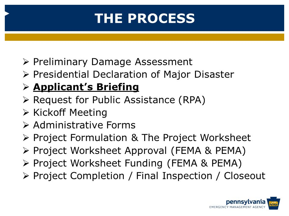 THE PROCESS  Preliminary Damage Assessment  Presidential Declaration of Major Disaster  Applicant's Briefing  Request for Public Assistance (RPA)  Kickoff Meeting  Administrative Forms  Project Formulation & The Project Worksheet  Project Worksheet Approval (FEMA & PEMA)  Project Worksheet Funding (FEMA & PEMA)  Project Completion / Final Inspection / Closeout