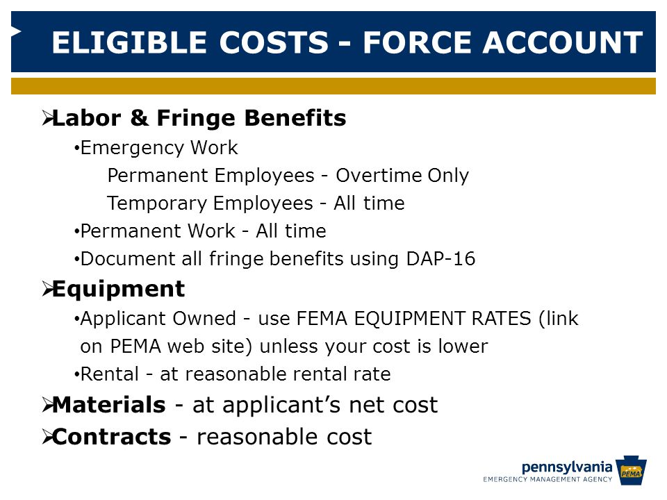 ELIGIBLE COSTS - FORCE ACCOUNT  Labor & Fringe Benefits Emergency Work Permanent Employees - Overtime Only Temporary Employees - All time Permanent Work - All time Document all fringe benefits using DAP-16  Equipment Applicant Owned - use FEMA EQUIPMENT RATES (link on PEMA web site) unless your cost is lower Rental - at reasonable rental rate  Materials - at applicant's net cost  Contracts - reasonable cost