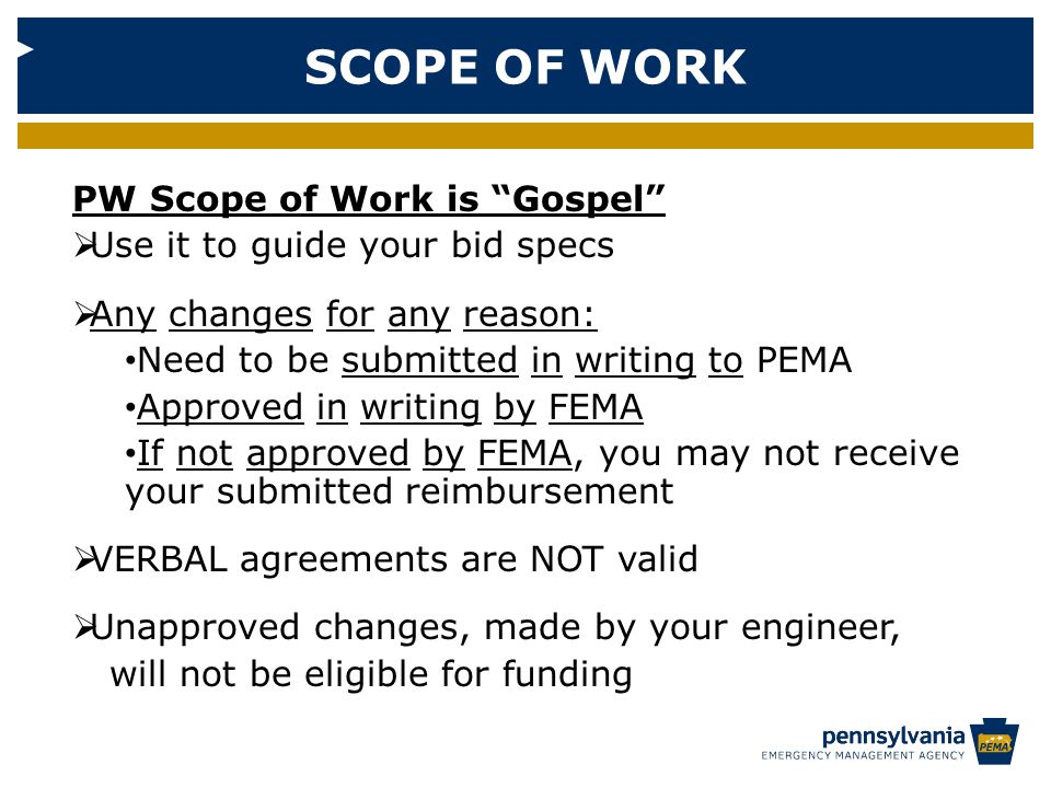 SCOPE OF WORK PW Scope of Work is Gospel  Use it to guide your bid specs  Any changes for any reason: Need to be submitted in writing to PEMA Approved in writing by FEMA If not approved by FEMA, you may not receive your submitted reimbursement  VERBAL agreements are NOT valid  Unapproved changes, made by your engineer, will not be eligible for funding
