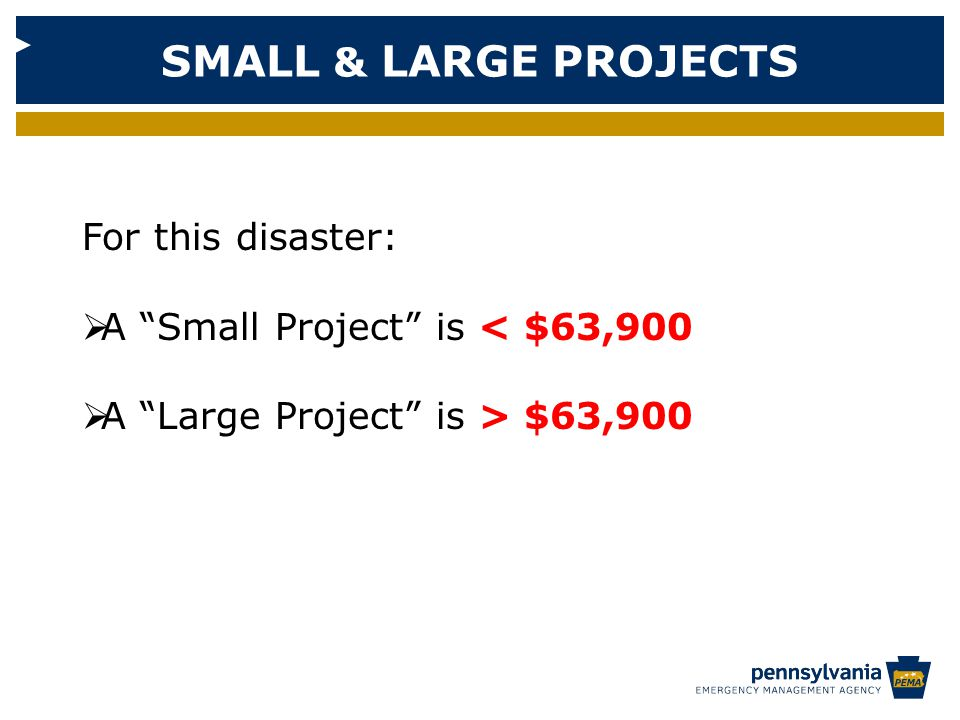 SMALL & LARGE PROJECTS For this disaster:  A Small Project is < $63,900  A Large Project is > $63,900