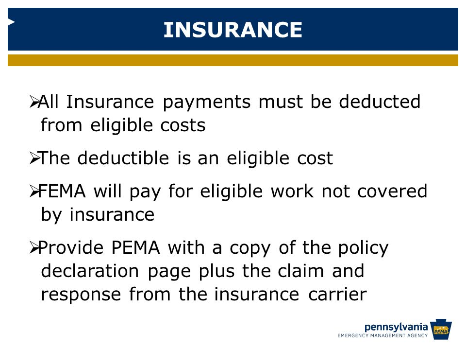 INSURANCE  All Insurance payments must be deducted from eligible costs  The deductible is an eligible cost  FEMA will pay for eligible work not covered by insurance  Provide PEMA with a copy of the policy declaration page plus the claim and response from the insurance carrier