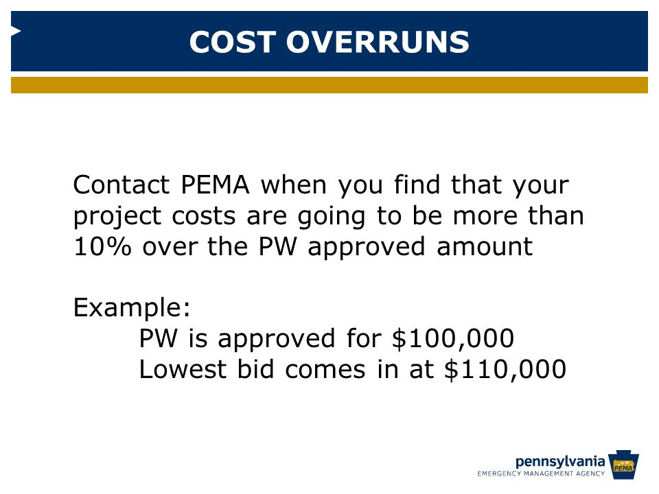 COST OVERRUNS Contact PEMA when you find that your project costs are going to be more than 10% over the PW approved amount Example: PW is approved for $100,000 Lowest bid comes in at $110,000