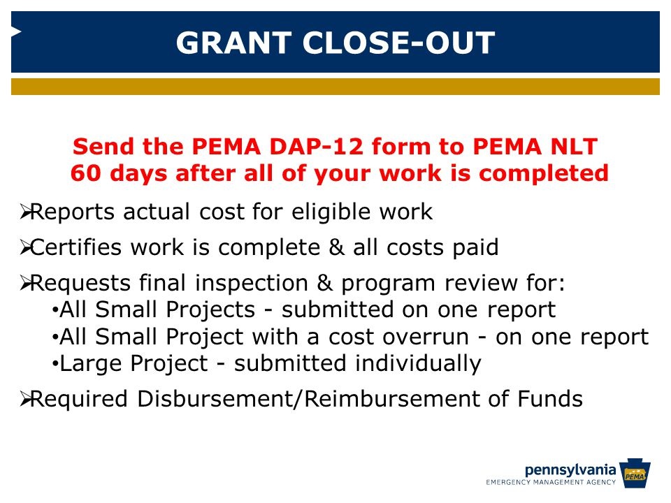 GRANT CLOSE-OUT Send the PEMA DAP-12 form to PEMA NLT 60 days after all of your work is completed  Reports actual cost for eligible work  Certifies work is complete & all costs paid  Requests final inspection & program review for: All Small Projects - submitted on one report All Small Project with a cost overrun - on one report Large Project - submitted individually  Required Disbursement/Reimbursement of Funds