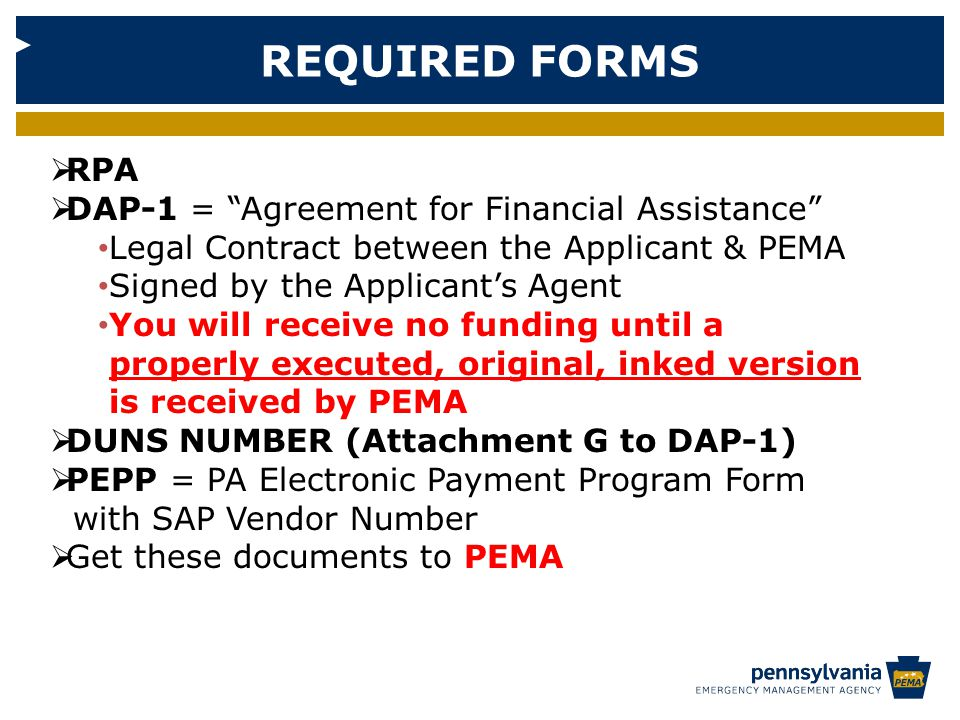 REQUIRED FORMS  RPA  DAP-1 = Agreement for Financial Assistance Legal Contract between the Applicant & PEMA Signed by the Applicant's Agent You will receive no funding until a properly executed, original, inked version is received by PEMA  DUNS NUMBER (Attachment G to DAP-1)  PEPP = PA Electronic Payment Program Form with SAP Vendor Number  Get these documents to PEMA