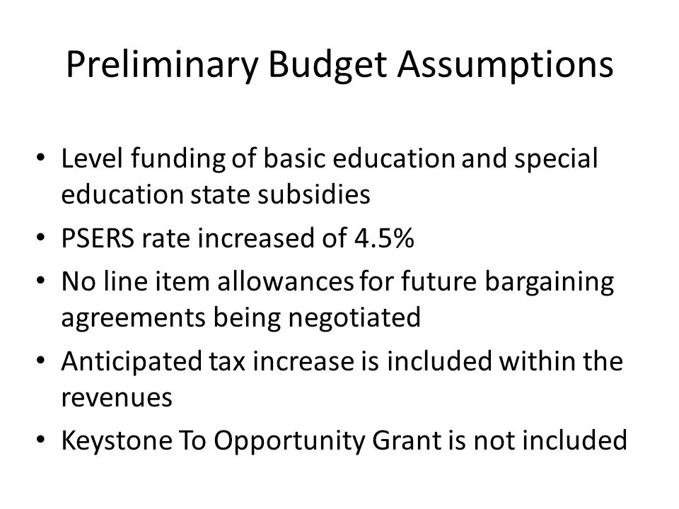 Preliminary Budget Assumptions Level funding of basic education and special education state subsidies PSERS rate increased of 4.5% No line item allowances for future bargaining agreements being negotiated Anticipated tax increase is included within the revenues Keystone To Opportunity Grant is not included