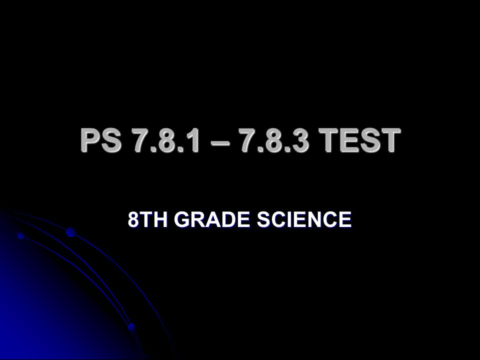 PS 7.8.1 – 7.8.3 TEST 8TH GRADE SCIENCE