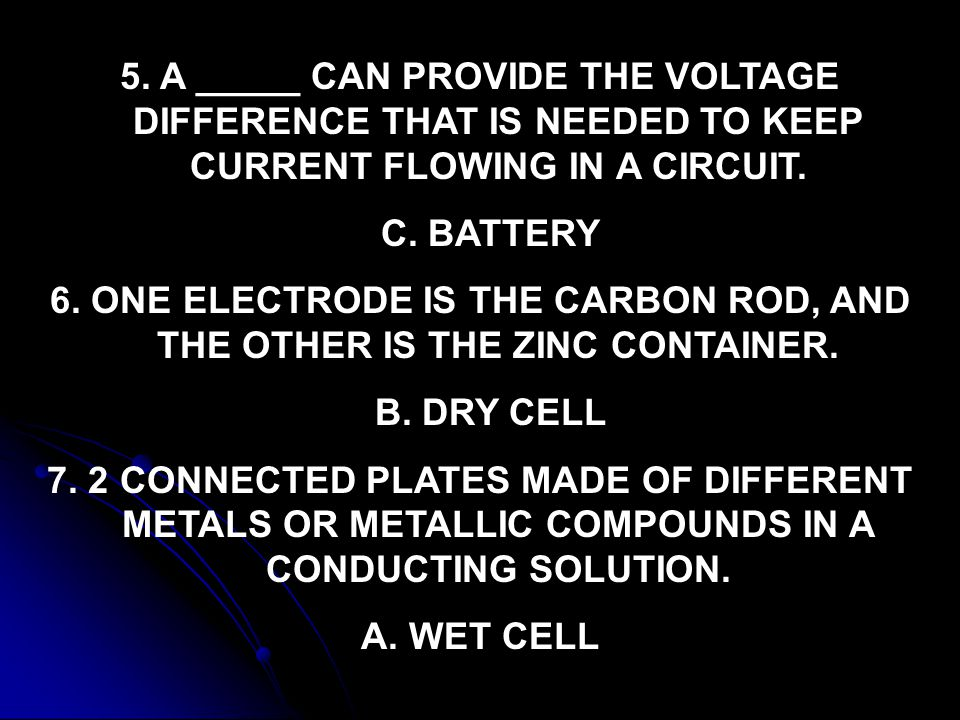 5. A _____ CAN PROVIDE THE VOLTAGE DIFFERENCE THAT IS NEEDED TO KEEP CURRENT FLOWING IN A CIRCUIT. C. BATTERY 6. ONE ELECTRODE IS THE CARBON ROD, AND