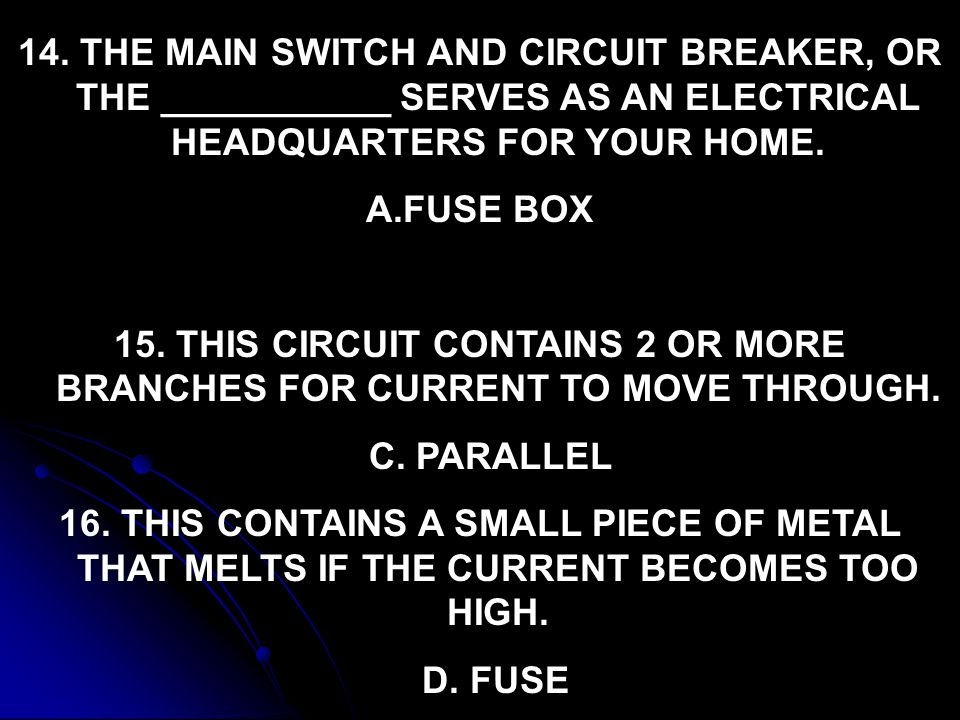14. THE MAIN SWITCH AND CIRCUIT BREAKER, OR THE ___________ SERVES AS AN ELECTRICAL HEADQUARTERS FOR YOUR HOME. A.FUSE BOX 15. THIS CIRCUIT CONTAINS 2