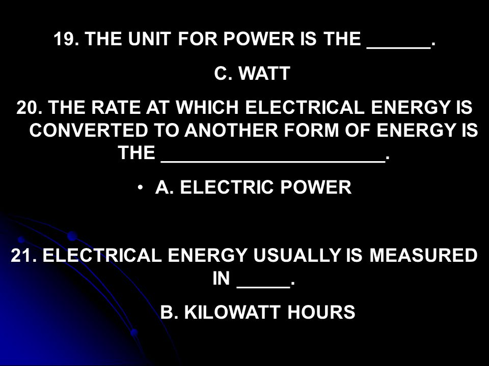 19. THE UNIT FOR POWER IS THE ______. C. WATT 20. THE RATE AT WHICH ELECTRICAL ENERGY IS CONVERTED TO ANOTHER FORM OF ENERGY IS THE __________________