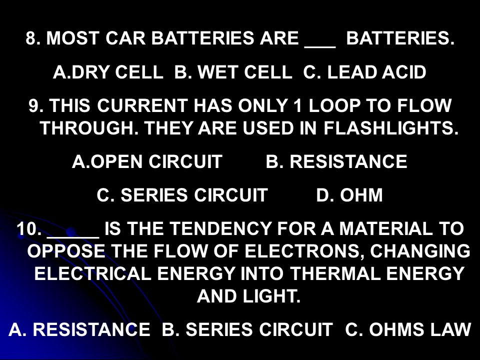 8. MOST CAR BATTERIES ARE ___ BATTERIES. A.DRY CELL B. WET CELL C. LEAD ACID 9. THIS CURRENT HAS ONLY 1 LOOP TO FLOW THROUGH. THEY ARE USED IN FLASHLI