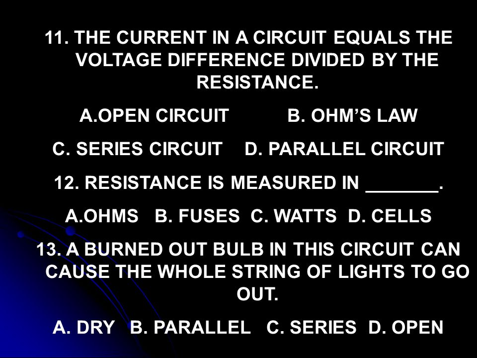11. THE CURRENT IN A CIRCUIT EQUALS THE VOLTAGE DIFFERENCE DIVIDED BY THE RESISTANCE. A.OPEN CIRCUIT B. OHM'S LAW C. SERIES CIRCUIT D. PARALLEL CIRCUI
