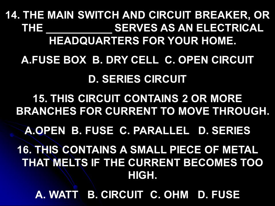 14. THE MAIN SWITCH AND CIRCUIT BREAKER, OR THE ___________ SERVES AS AN ELECTRICAL HEADQUARTERS FOR YOUR HOME. A.FUSE BOX B. DRY CELL C. OPEN CIRCUIT