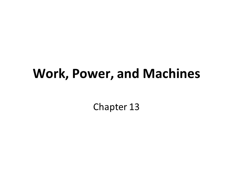 Work, Power, and Machines Chapter 13