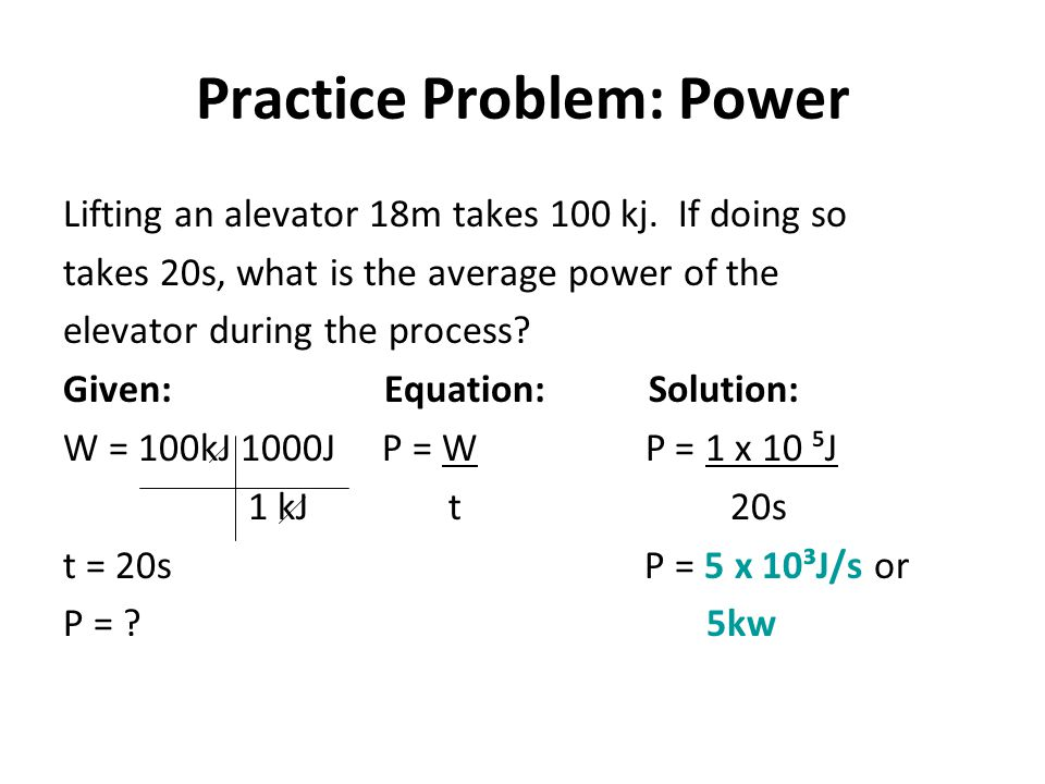 Practice Problem: Power Lifting an alevator 18m takes 100 kj. If doing so takes 20s, what is the average power of the elevator during the process? Giv
