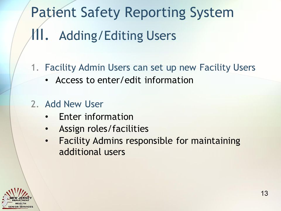1.Facility Admin Users can set up new Facility Users Access to enter/edit information 2.Add New User Enter information Assign roles/facilities Facility Admins responsible for maintaining additional users Patient Safety Reporting System III.